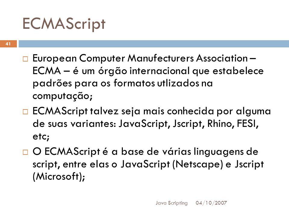 ECMAScript 04/10/2007 Java Scripting 41 European Computer Manufecturers Association – ECMA – é um órgão internacional que estabelece padrões para os formatos utlizados na computação; ECMAScript talvez seja mais conhecida por alguma de suas variantes: JavaScript, Jscript, Rhino, FESI, etc; O ECMAScript é a base de várias linguagens de script, entre elas o JavaScript (Netscape) e Jscript (Microsoft);