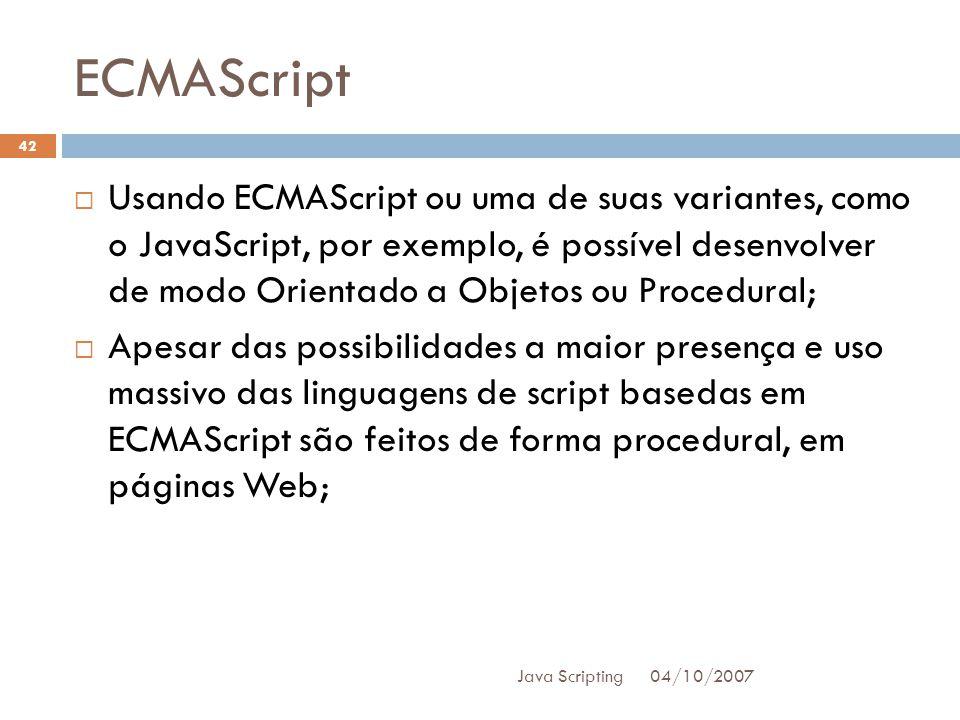 ECMAScript 04/10/2007 Java Scripting 42 Usando ECMAScript ou uma de suas variantes, como o JavaScript, por exemplo, é possível desenvolver de modo Orientado a Objetos ou Procedural; Apesar das possibilidades a maior presença e uso massivo das linguagens de script basedas em ECMAScript são feitos de forma procedural, em páginas Web;