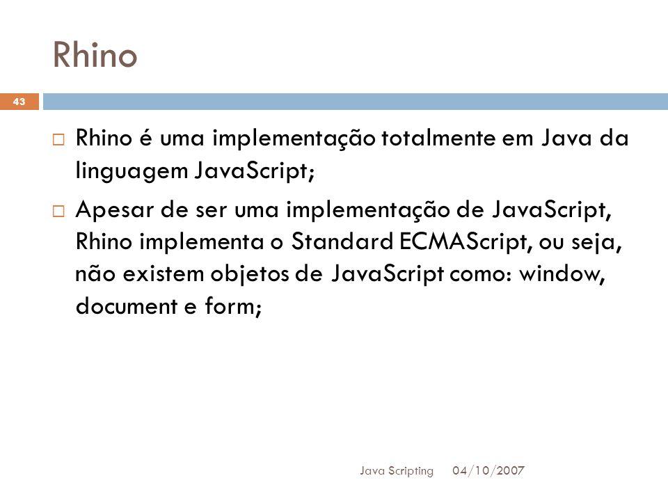 Rhino 04/10/2007 Java Scripting 43 Rhino é uma implementação totalmente em Java da linguagem JavaScript; Apesar de ser uma implementação de JavaScript, Rhino implementa o Standard ECMAScript, ou seja, não existem objetos de JavaScript como: window, document e form;