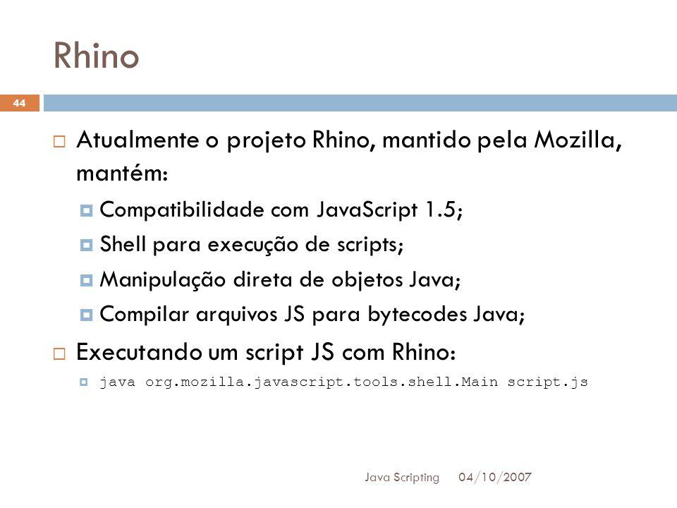 Rhino 04/10/2007 Java Scripting 44 Atualmente o projeto Rhino, mantido pela Mozilla, mantém: Compatibilidade com JavaScript 1.5; Shell para execução de scripts; Manipulação direta de objetos Java; Compilar arquivos JS para bytecodes Java; Executando um script JS com Rhino: java org.mozilla.javascript.tools.shell.Main script.js