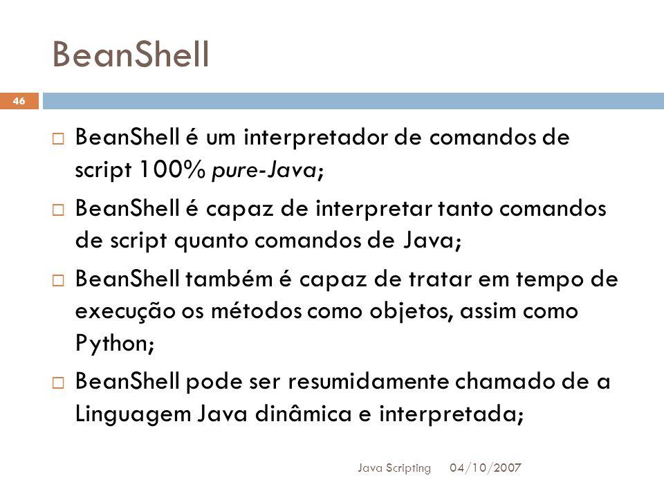 BeanShell 04/10/2007 Java Scripting 46 BeanShell é um interpretador de comandos de script 100% pure-Java; BeanShell é capaz de interpretar tanto comandos de script quanto comandos de Java; BeanShell também é capaz de tratar em tempo de execução os métodos como objetos, assim como Python; BeanShell pode ser resumidamente chamado de a Linguagem Java dinâmica e interpretada;
