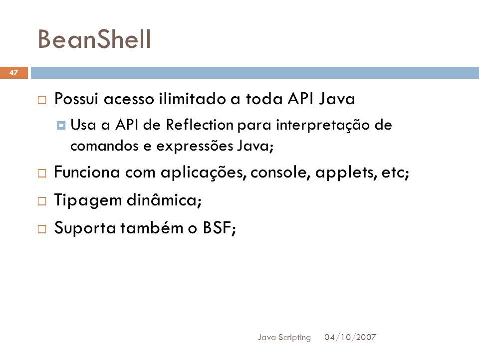 BeanShell 04/10/2007 Java Scripting 47 Possui acesso ilimitado a toda API Java Usa a API de Reflection para interpretação de comandos e expressões Java; Funciona com aplicações, console, applets, etc; Tipagem dinâmica; Suporta também o BSF;