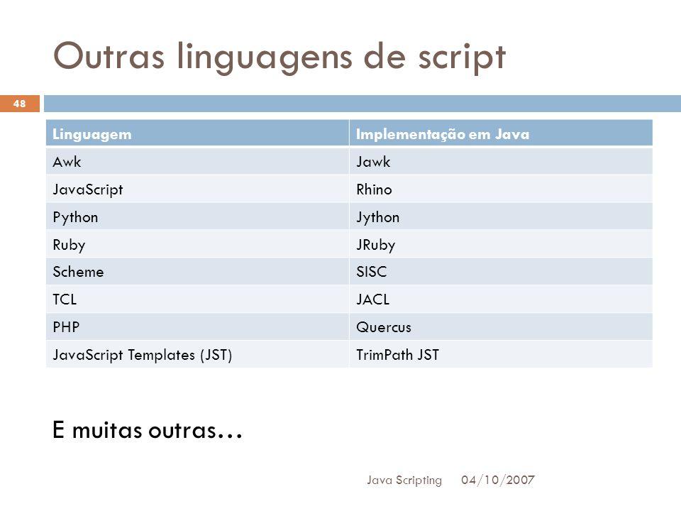 Outras linguagens de script 04/10/2007 Java Scripting 48 LinguagemImplementação em Java AwkJawk JavaScriptRhino PythonJython RubyJRuby SchemeSISC TCLJACL PHPQuercus JavaScript Templates (JST)TrimPath JST E muitas outras…
