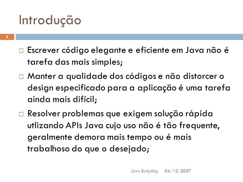 Introdução 04/10/2007 Java Scripting 5 Escrever código elegante e eficiente em Java não é tarefa das mais simples; Manter a qualidade dos códigos e não distorcer o design especificado para a aplicação é uma tarefa ainda mais difícil; Resolver problemas que exigem solução rápida utlizando APIs Java cujo uso não é tão frequente, geralmente demora mais tempo ou é mais trabalhoso do que o desejado;