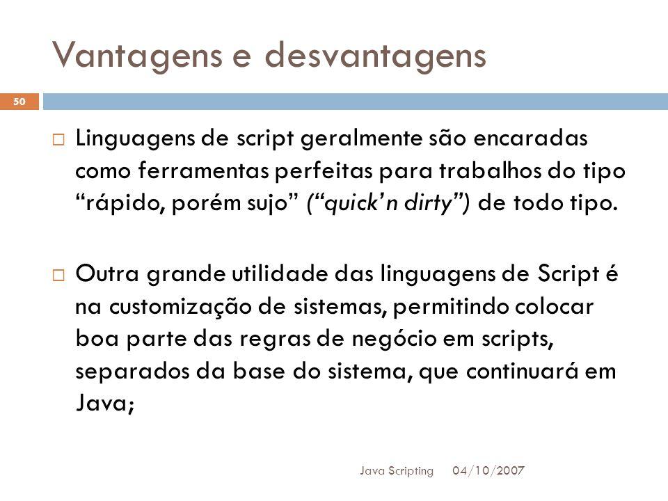 Vantagens e desvantagens 04/10/2007 Java Scripting 50 Linguagens de script geralmente são encaradas como ferramentas perfeitas para trabalhos do tipo rápido, porém sujo (quickn dirty) de todo tipo.