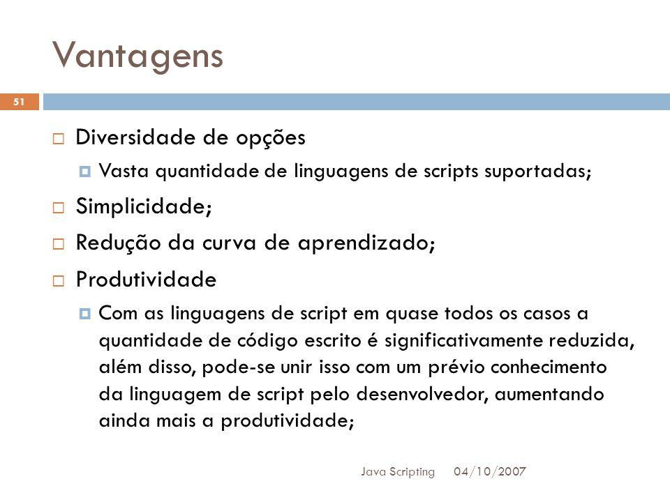Vantagens 04/10/2007 Java Scripting 51 Diversidade de opções Vasta quantidade de linguagens de scripts suportadas; Simplicidade; Redução da curva de aprendizado; Produtividade Com as linguagens de script em quase todos os casos a quantidade de código escrito é significativamente reduzida, além disso, pode-se unir isso com um prévio conhecimento da linguagem de script pelo desenvolvedor, aumentando ainda mais a produtividade;