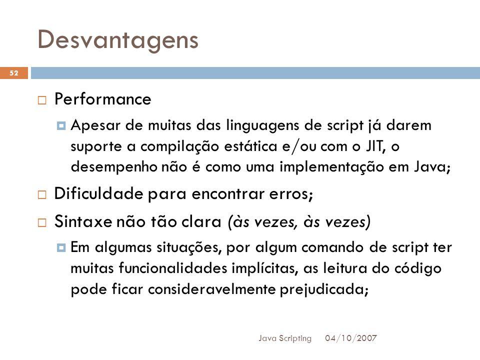 Desvantagens 04/10/2007 Java Scripting 52 Performance Apesar de muitas das linguagens de script já darem suporte a compilação estática e/ou com o JIT, o desempenho não é como uma implementação em Java; Dificuldade para encontrar erros; Sintaxe não tão clara (às vezes, às vezes) Em algumas situações, por algum comando de script ter muitas funcionalidades implícitas, as leitura do código pode ficar consideravelmente prejudicada;
