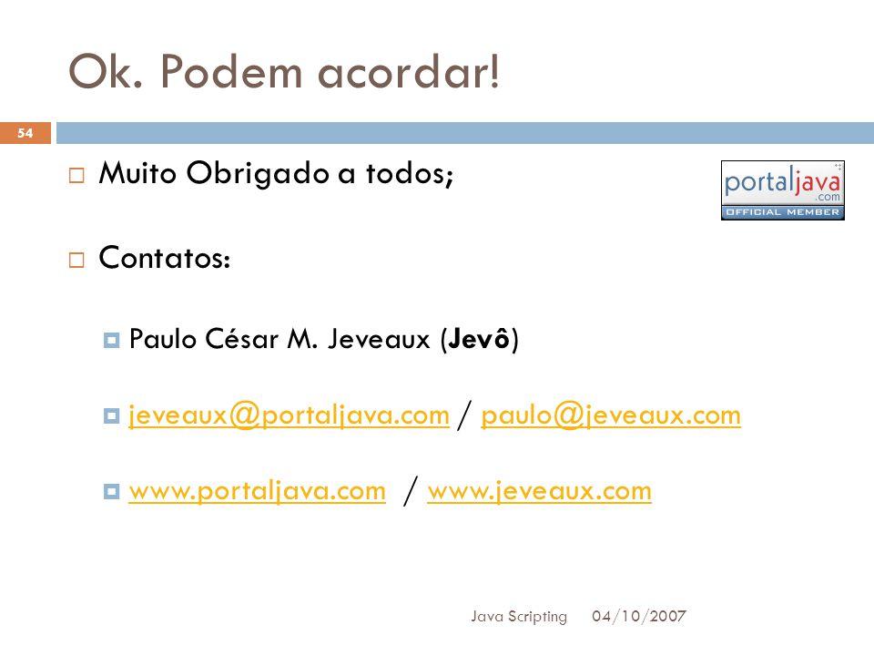 Ok.Podem acordar. 04/10/2007 Java Scripting 54 Muito Obrigado a todos; Contatos: Paulo César M.