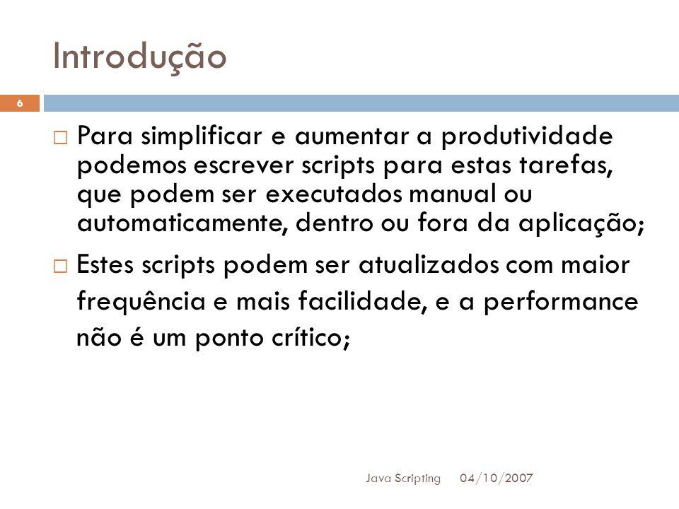 Introdução 04/10/2007 Java Scripting 6 Para simplificar e aumentar a produtividade podemos escrever scripts para estas tarefas, que podem ser executados manual ou automaticamente, dentro ou fora da aplicação; Estes scripts podem ser atualizados com maior frequência e mais facilidade, e a performance não é um ponto crítico;