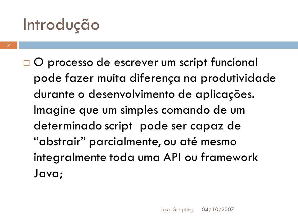 Introdução 04/10/2007 Java Scripting 7 O processo de escrever um script funcional pode fazer muita diferença na produtividade durante o desenvolvimento de aplicações.