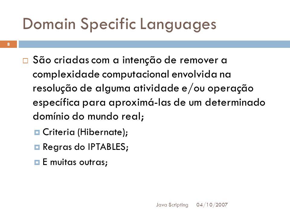 Domain Specific Languages 04/10/2007 Java Scripting 8 São criadas com a intenção de remover a complexidade computacional envolvida na resolução de alguma atividade e/ou operação específica para aproximá-las de um determinado domínio do mundo real; Criteria (Hibernate); Regras do IPTABLES; E muitas outras;