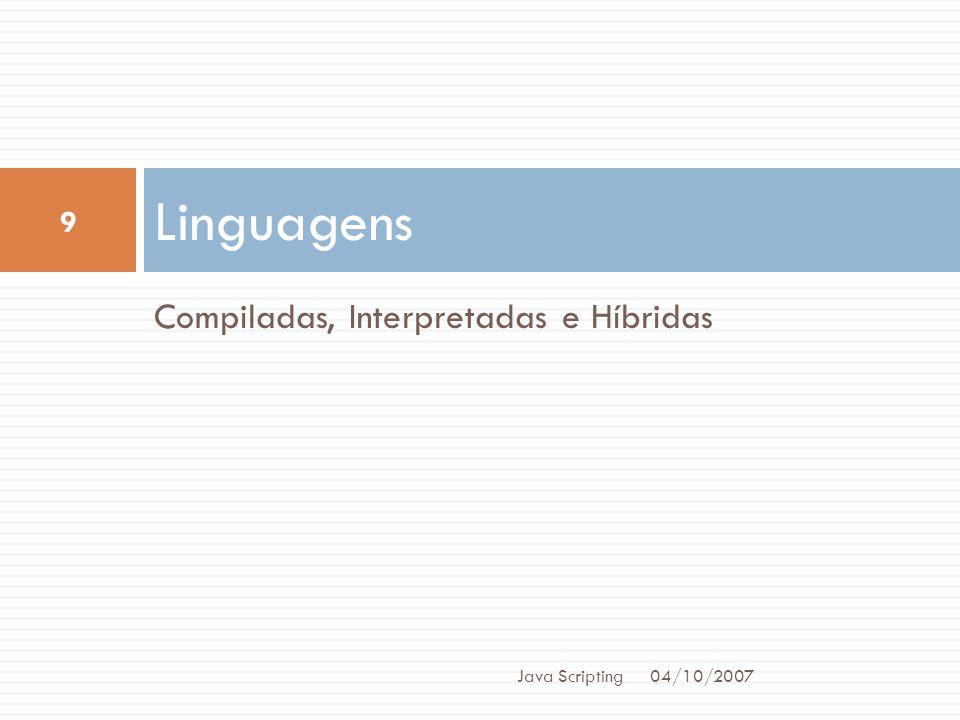 Compiladas, Interpretadas e Híbridas Linguagens 04/10/2007 9 Java Scripting