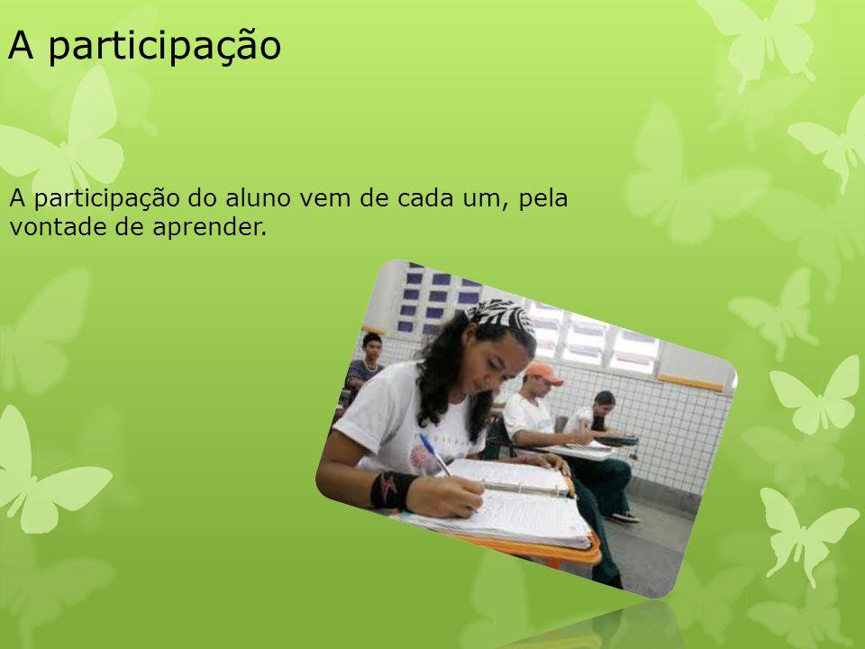 A participação A participação do aluno vem de cada um, pela vontade de aprender.