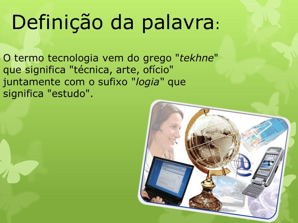 Definição da palavra : O termo tecnologia vem do grego