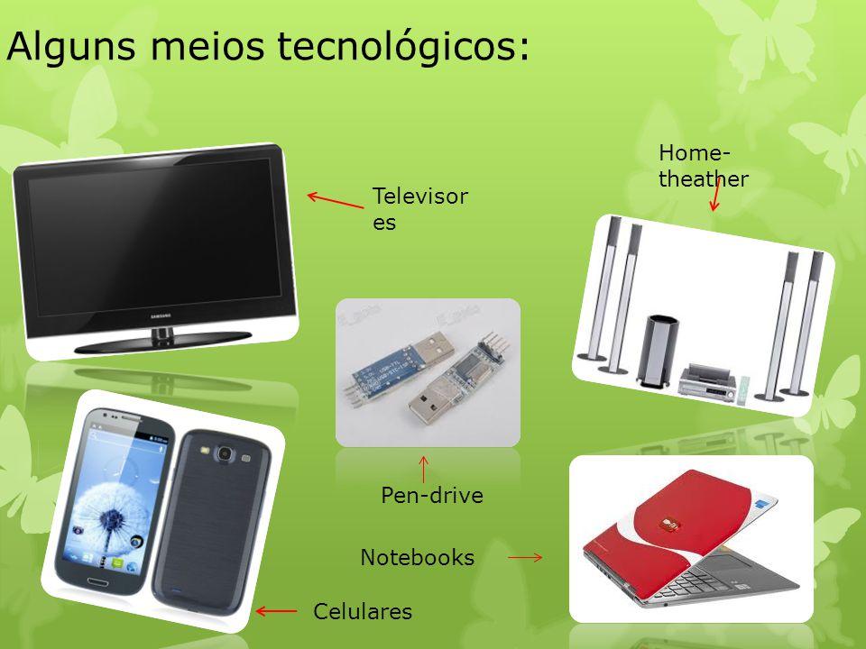 Alguns meios tecnológicos: Televisor es Pen-drive Home- theather Celulares Notebooks
