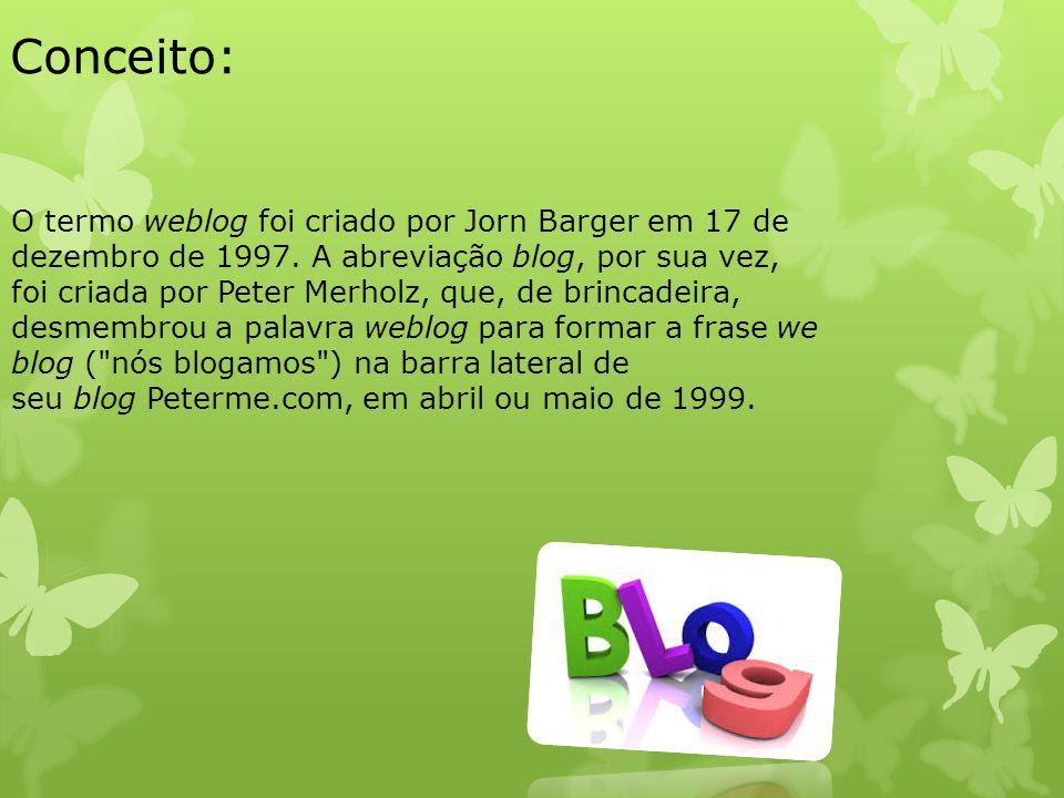 Conceito: O termo weblog foi criado por Jorn Barger em 17 de dezembro de 1997. A abreviação blog, por sua vez, foi criada por Peter Merholz, que, de b