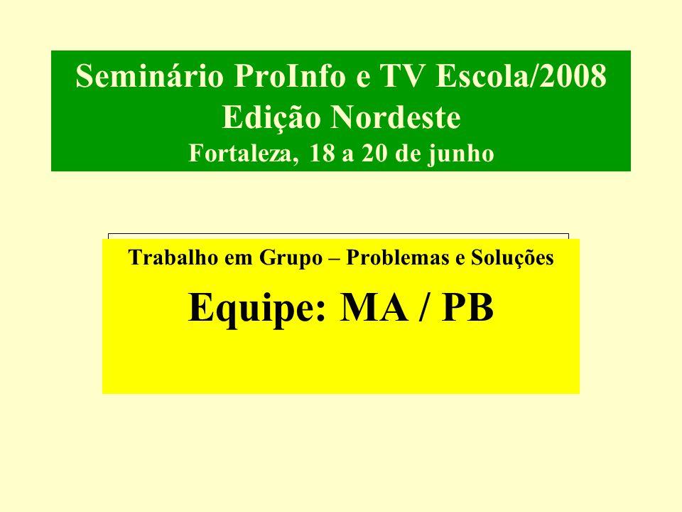 Seminário ProInfo e TV Escola/2008 Edição Nordeste Fortaleza, 18 a 20 de junho Trabalho em Grupo – Problemas e Soluções Equipe: MA / PB