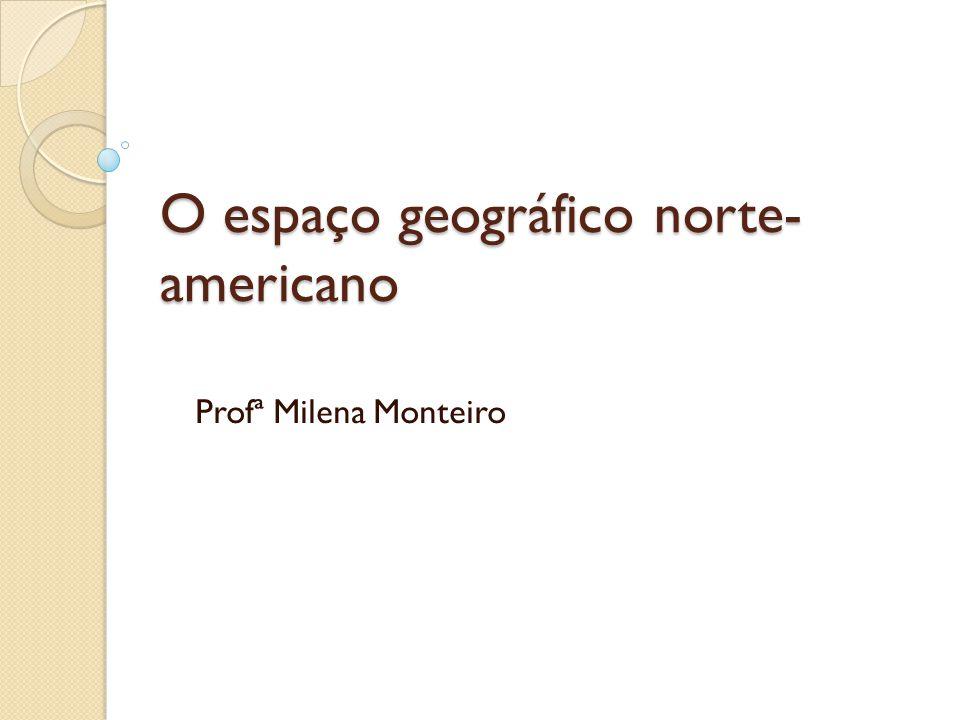 O espaço geográfico norte- americano Profª Milena Monteiro