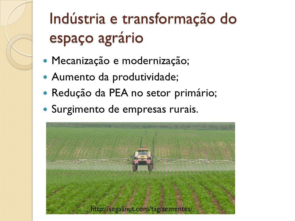 Indústria e transformação do espaço agrário Mecanização e modernização; Aumento da produtividade; Redução da PEA no setor primário; Surgimento de empr