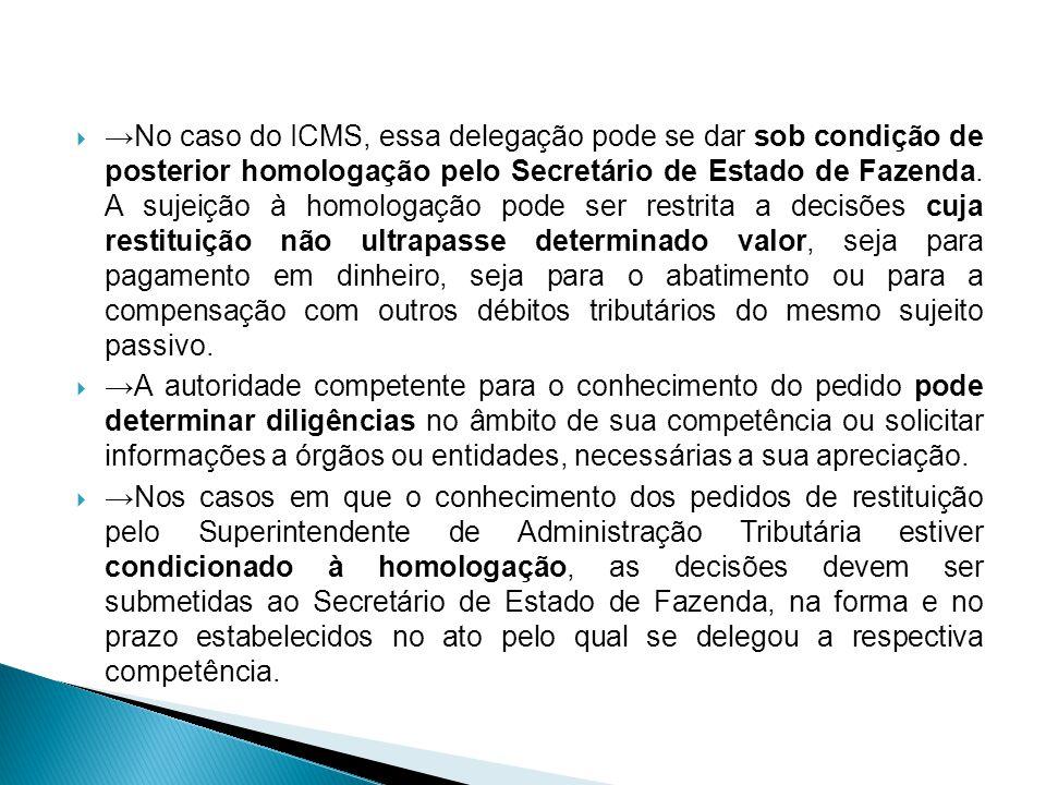No caso do ICMS, essa delegação pode se dar sob condição de posterior homologação pelo Secretário de Estado de Fazenda. A sujeição à homologação pode