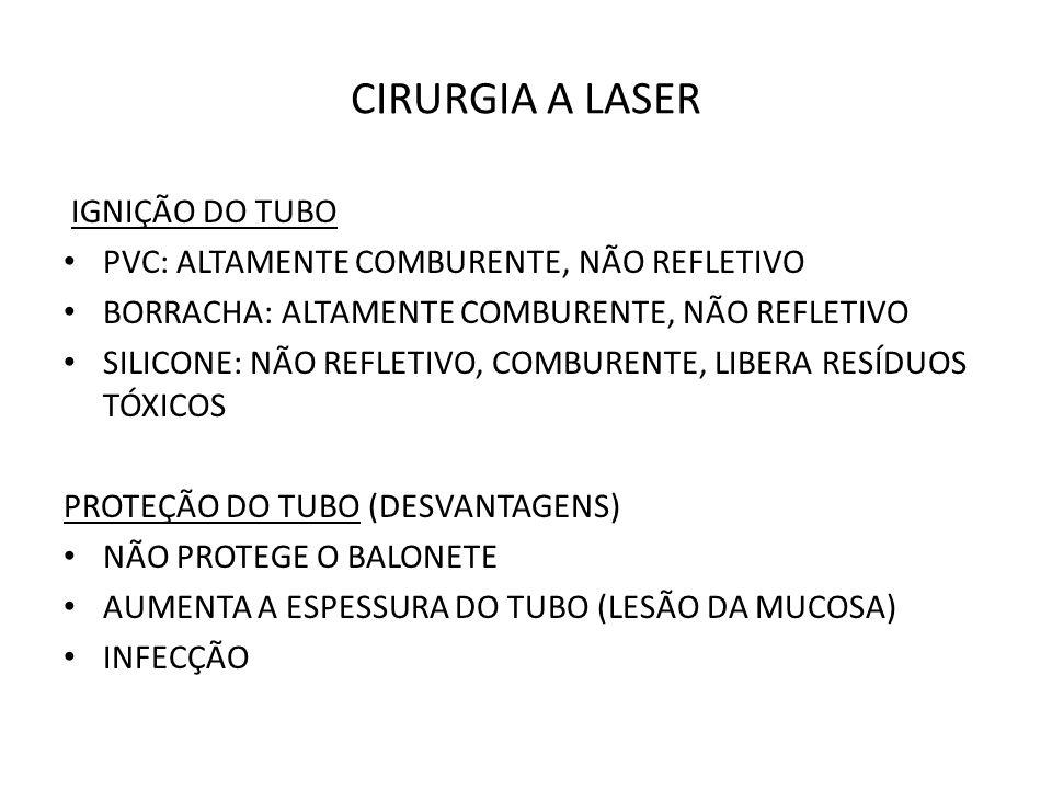 CIRURGIA A LASER IGNIÇÃO DO TUBO PVC: ALTAMENTE COMBURENTE, NÃO REFLETIVO BORRACHA: ALTAMENTE COMBURENTE, NÃO REFLETIVO SILICONE: NÃO REFLETIVO, COMBURENTE, LIBERA RESÍDUOS TÓXICOS PROTEÇÃO DO TUBO (DESVANTAGENS) NÃO PROTEGE O BALONETE AUMENTA A ESPESSURA DO TUBO (LESÃO DA MUCOSA) INFECÇÃO