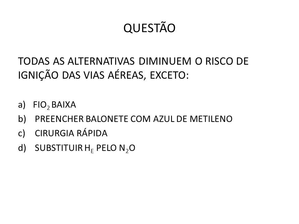 QUESTÃO TODAS AS ALTERNATIVAS DIMINUEM O RISCO DE IGNIÇÃO DAS VIAS AÉREAS, EXCETO: a)FIO 2 BAIXA b)PREENCHER BALONETE COM AZUL DE METILENO c)CIRURGIA RÁPIDA d)SUBSTITUIR H E PELO N 2 O