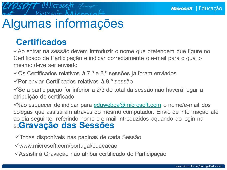 Algumas informações Certificados Ao entrar na sessão devem introduzir o nome que pretendem que figure no Certificado de Participação e indicar correctamente o e-mail para o qual o mesmo deve ser enviado Os Certificados relativos à 7.ª e 8.ª sessões já foram enviados Por enviar Certificados relativos à 9.ª sessão Se a participação for inferior a 2/3 do total da sessão não haverá lugar a atribuição de certificado Não esquecer de indicar para eduwebca@microsoft.com o nome/e-mail dos colegas que assistiram através do mesmo computador.