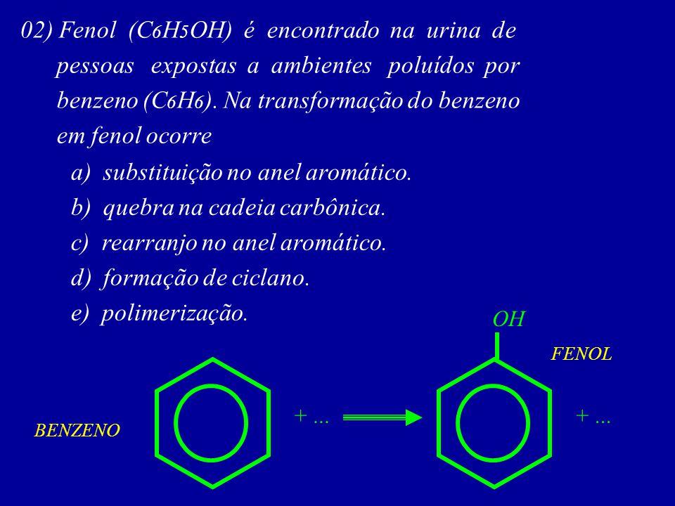 02) Fenol (C 6 H 5 OH) é encontrado na urina de pessoas expostas a ambientes poluídos por benzeno (C 6 H 6 ). Na transformação do benzeno em fenol oco