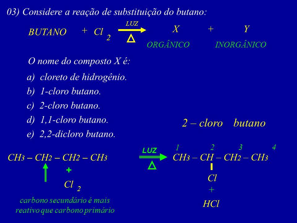 03) Considere a reação de substituição do butano: BUTANO XY+ ORGÂNICOINORGÂNICO LUZ O nome do composto X é: a) cloreto de hidrogênio. b) 1-cloro butan