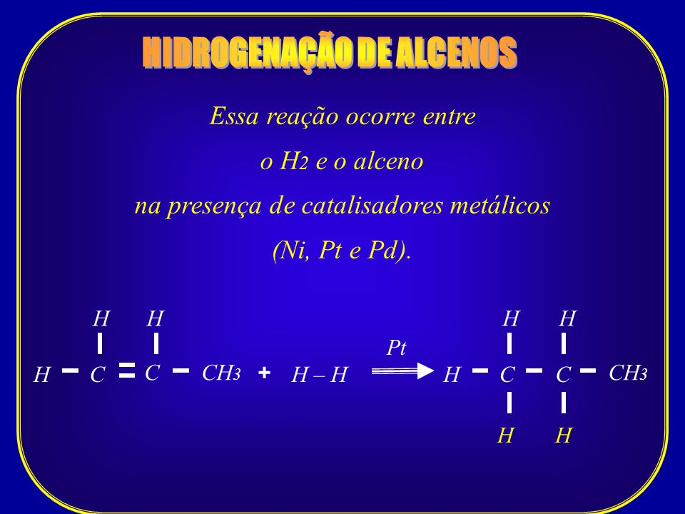 Essa reação ocorre entre o H 2 e o alceno na presença de catalisadores metálicos (Ni, Pt e Pd). CCH 3 H C Pt H – HH + H CH H H C H H
