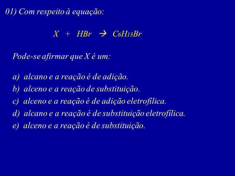 01) Com respeito à equação: X + HBr C 6 H 13 Br Pode-se afirmar que X é um: a) alcano e a reação é de adição. b) alceno e a reação de substituição. c)