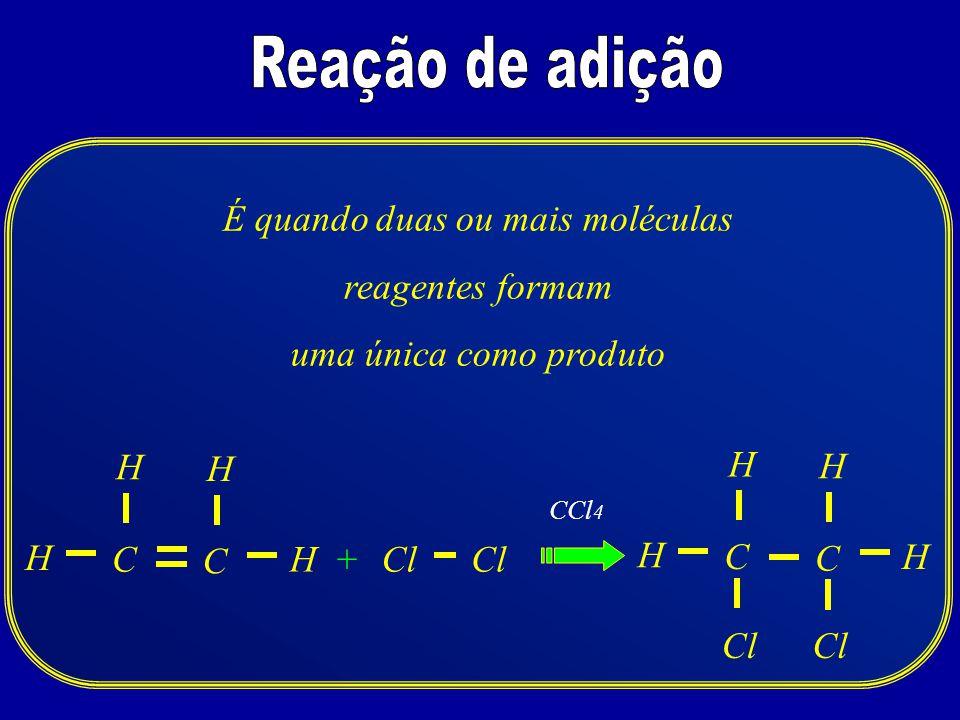 CCl H + H H CCl 4 C H C H H H C H É quando duas ou mais moléculas reagentes formam uma única como produto