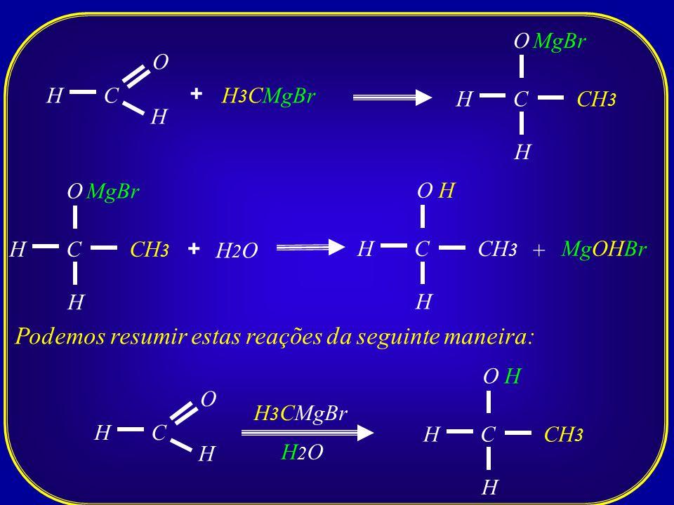 C O H H + H 3 CMgBr C O H H MgBr CH 3 C O H H MgBr CH 3 + H2OH2O C O H H MgOHBr CH 3 + H Podemos resumir estas reações da seguinte maneira: C O H H H