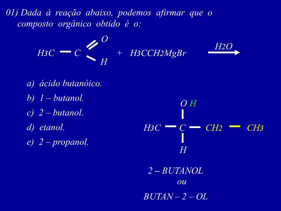 01) Dada à reação abaixo, podemos afirmar que o composto orgânico obtido é o: C O H3CH3C H +H 3 CCH 2 MgBr H2OH2O a) ácido butanóico. b) 1 – butanol.