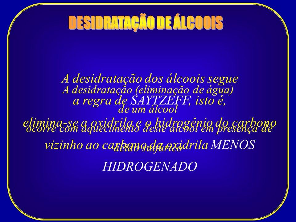 A desidratação (eliminação de água) de um álcool ocorre com aquecimento deste álcool em presença de ácido sulfúrico A desidratação dos álcoois segue a