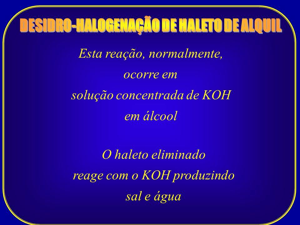 Esta reação, normalmente, ocorre em solução concentrada de KOH em álcool O haleto eliminado reage com o KOH produzindo sal e água