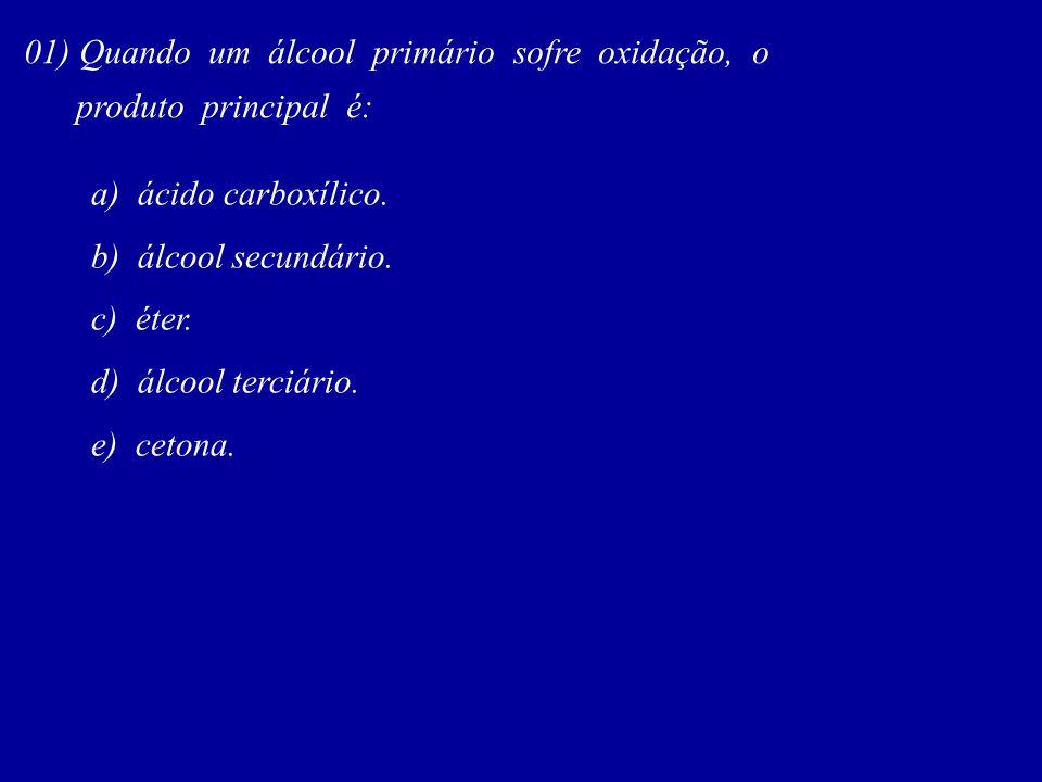 01) Quando um álcool primário sofre oxidação, o produto principal é: a) ácido carboxílico. b) álcool secundário. c) éter. d) álcool terciário. e) ceto