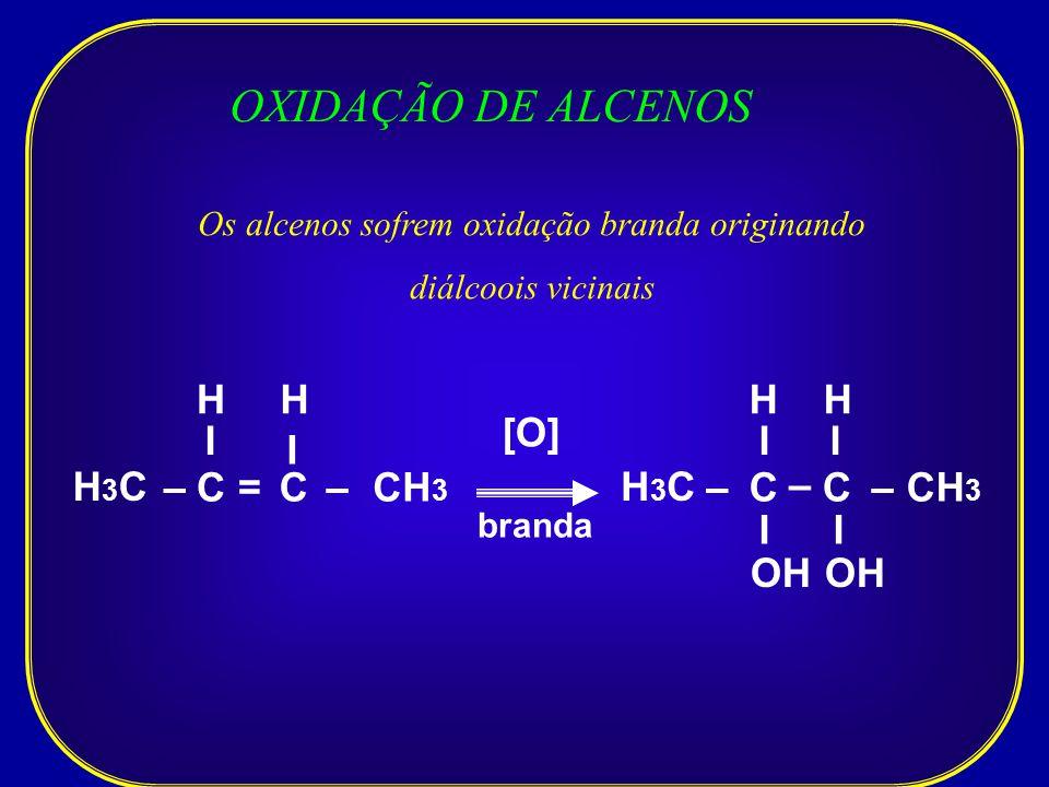 OXIDAÇÃO DE ALCENOS Os alcenos sofrem oxidação branda originando diálcoois vicinais H3CH3C –C I I –CH 3 OH H [O] =C I H branda H3CH3C –C I –CH 3 H – C