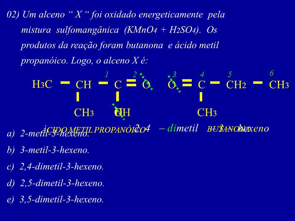 02) Um alceno X foi oxidado energeticamente pela mistura sulfomangânica (KMnO 4 + H 2 SO 4 ). Os produtos da reação foram butanona e ácido metil propa