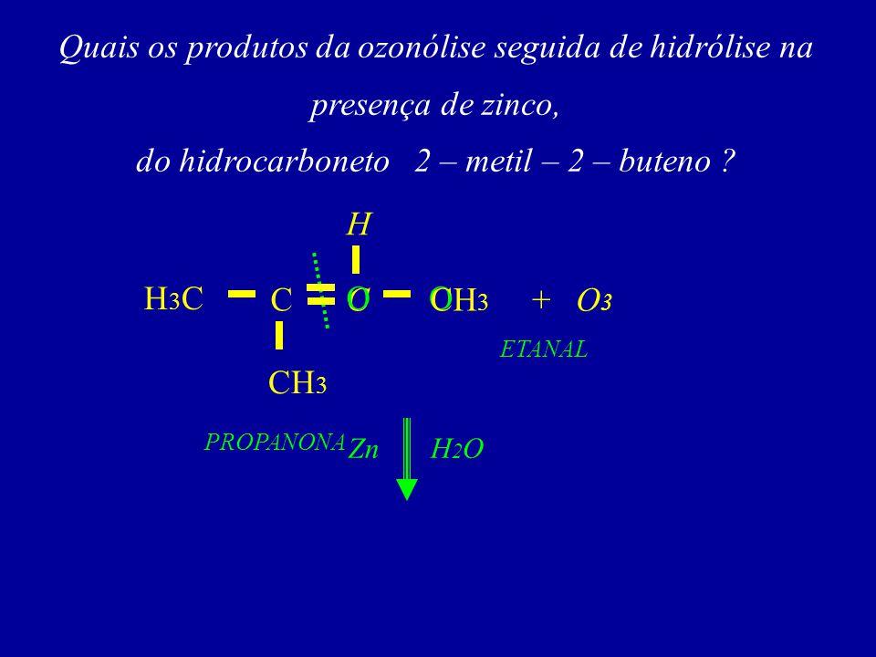 Quais os produtos da ozonólise seguida de hidrólise na presença de zinco, do hidrocarboneto 2 – metil – 2 – buteno ? C H +O3O3 O C O CH 3 H3CH3C ZnH2O