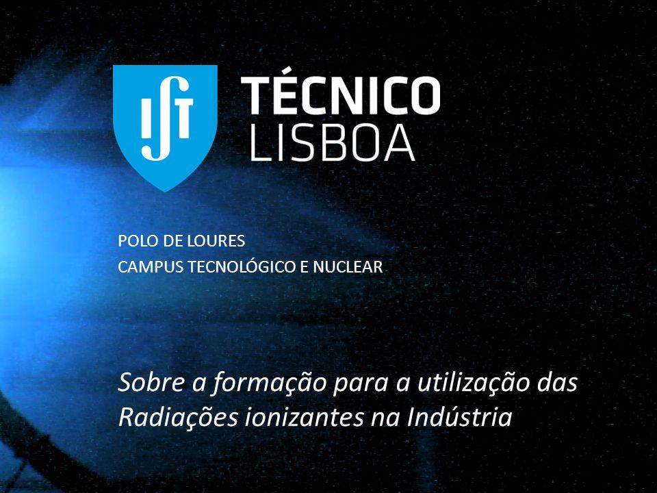 POLO DE LOURES CAMPUS TECNOLÓGICO E NUCLEAR Sobre a formação para a utilização das Radiações ionizantes na Indústria