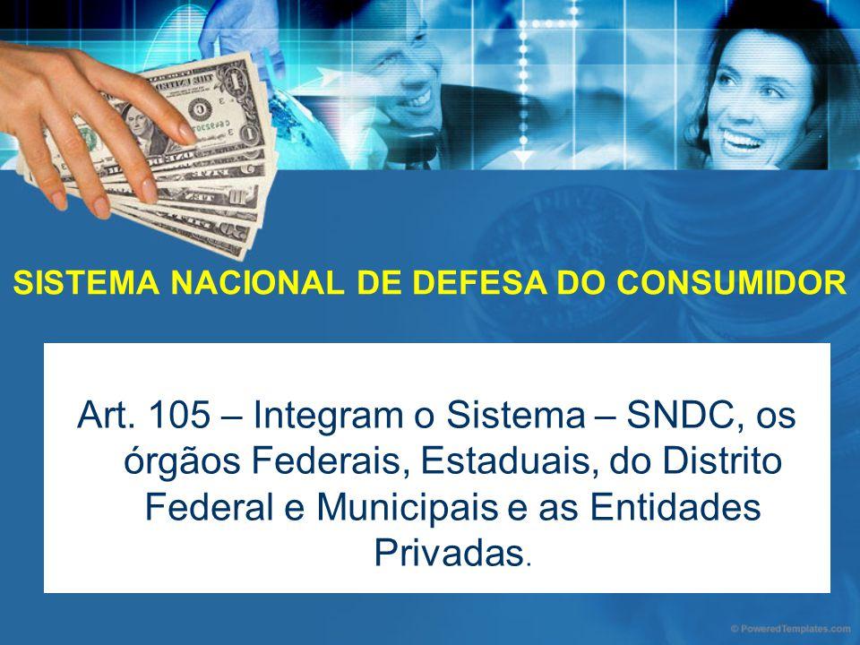 SISTEMA NACIONAL DE DEFESA DO CONSUMIDOR Art. 105 – Integram o Sistema – SNDC, os órgãos Federais, Estaduais, do Distrito Federal e Municipais e as En