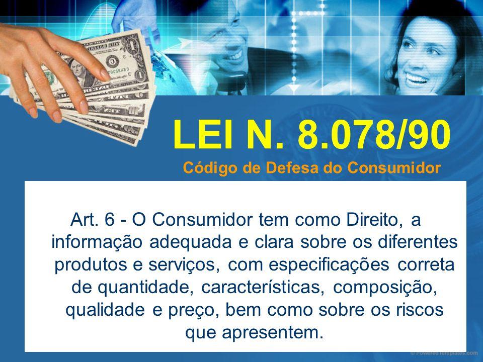 LEI N. 8.078/90 Código de Defesa do Consumidor Art. 6 - O Consumidor tem como Direito, a informação adequada e clara sobre os diferentes produtos e se
