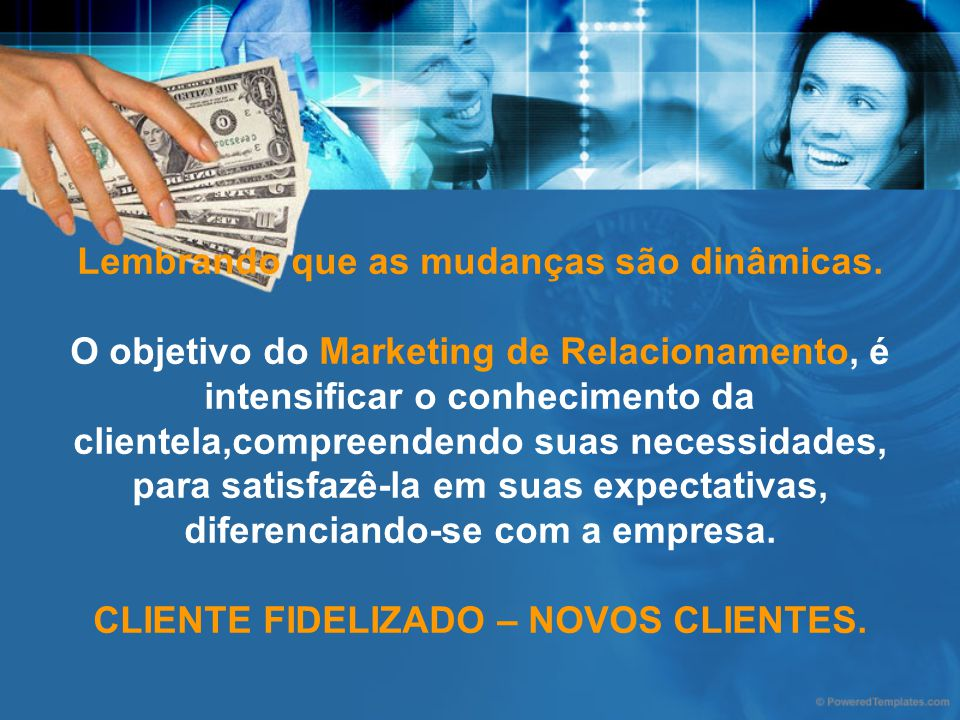 Lembrando que as mudanças são dinâmicas. O objetivo do Marketing de Relacionamento, é intensificar o conhecimento da clientela,compreendendo suas nece