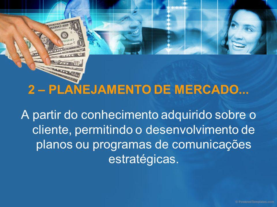 2 – PLANEJAMENTO DE MERCADO... A partir do conhecimento adquirido sobre o cliente, permitindo o desenvolvimento de planos ou programas de comunicações