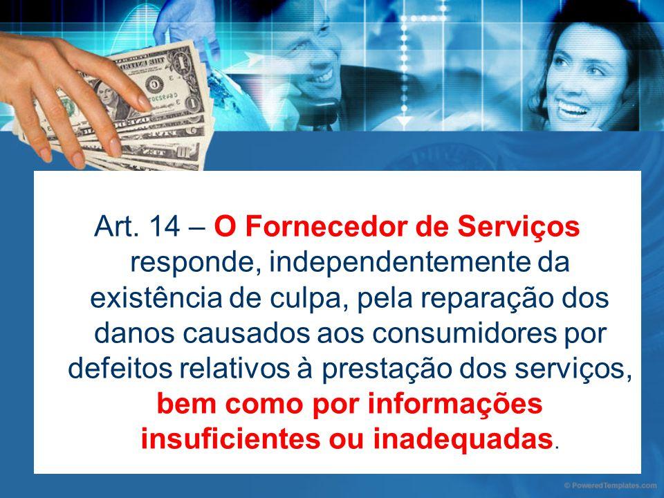 Art. 14 – O Fornecedor de Serviços responde, independentemente da existência de culpa, pela reparação dos danos causados aos consumidores por defeitos