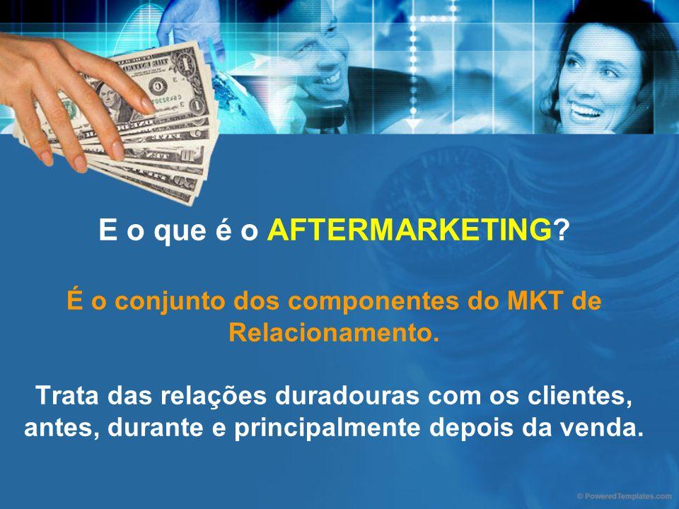 E o que é o AFTERMARKETING? É o conjunto dos componentes do MKT de Relacionamento. Trata das relações duradouras com os clientes, antes, durante e pri