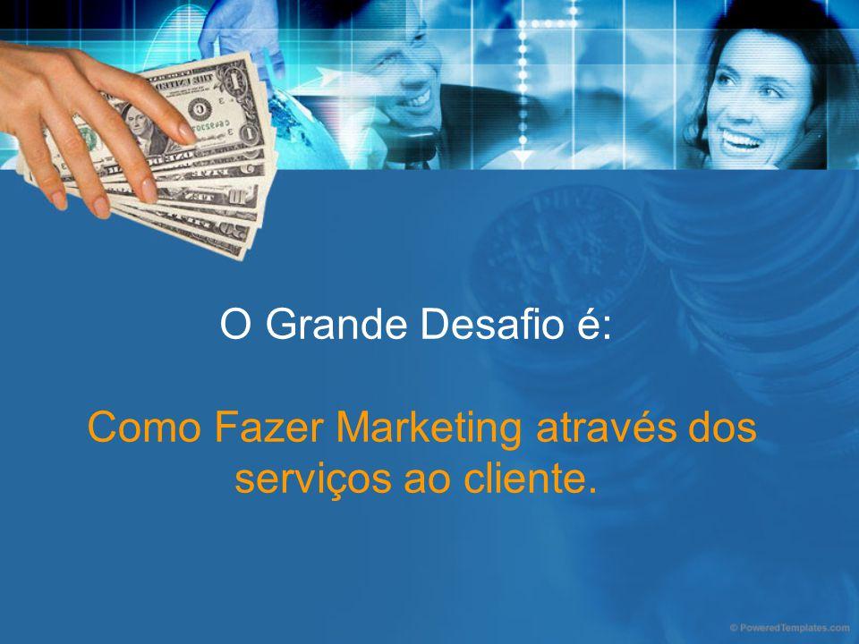 O Grande Desafio é: Como Fazer Marketing através dos serviços ao cliente.