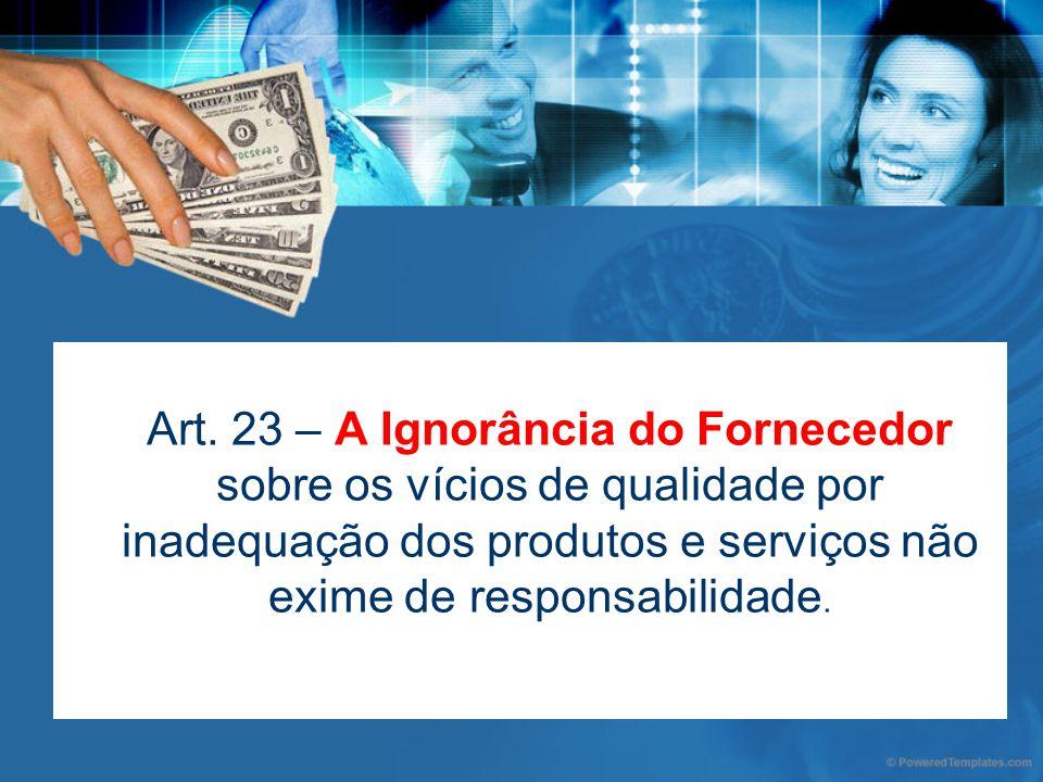 Art. 23 – A Ignorância do Fornecedor sobre os vícios de qualidade por inadequação dos produtos e serviços não exime de responsabilidade.