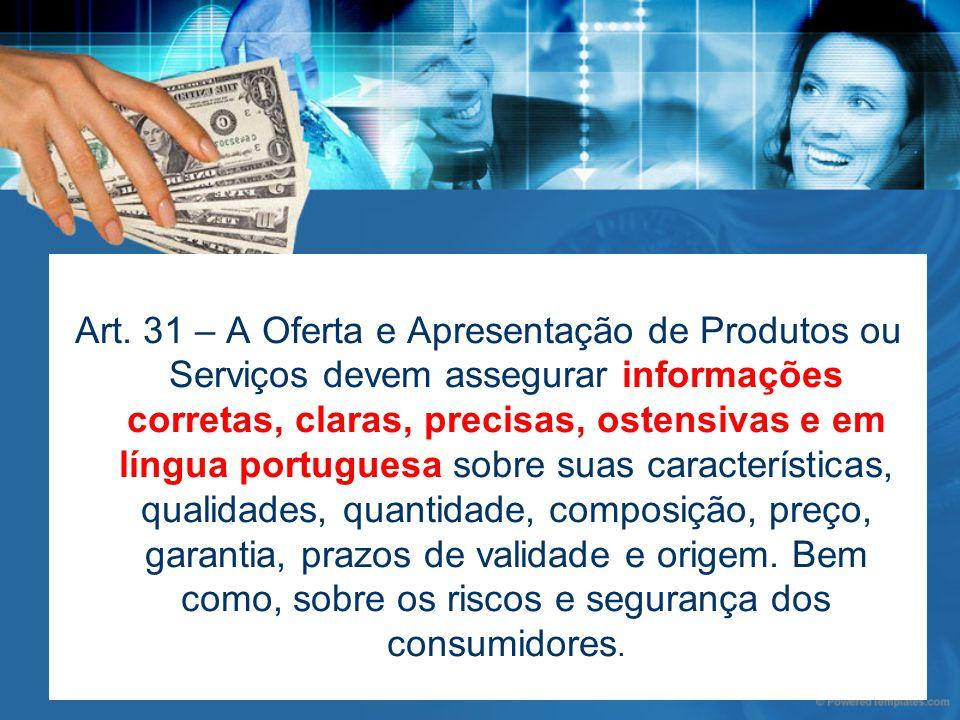 Art. 31 – A Oferta e Apresentação de Produtos ou Serviços devem assegurar informações corretas, claras, precisas, ostensivas e em língua portuguesa so